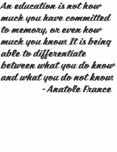 An education is not how much you have committed to memory or even how much you know. It is being able to differentiate between what you do know and what you do not know Inspiring Life Lessons Words to Remember by French Poet and Novelist Anatole France Graphic Art Quote Home Office Decor - Peel & Stick Sticker - Vinyl Wall Decal - Size : 18 Inches X 18 Inches - 22 Colors Available (Best French Phrases To Know)