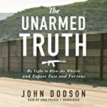 The Unarmed Truth: My Fight to Blow the Whistle and Expose Fast and Furious   John Dodson