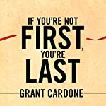 If You're Not First, You're Last: Sales Strategies to Dominate Your Market and Beat Your Competition | Grant Cardone