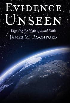 Evidence Unseen: Exposing the Myth of Blind Faith by [Rochford, James]