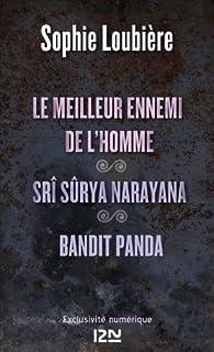 Le meilleur ennemi de l'homme suivi de Srî Sûrya Narayana et BANDIT PANDA par Sophie Loubière