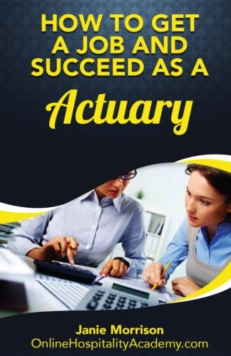 How to Get a Job and Succeed as a Actuary