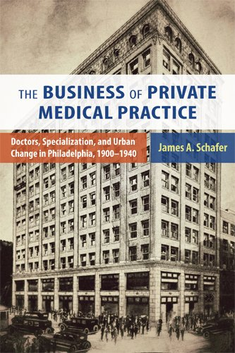 The Business of Private Medical Practice: Doctors, Specialization, and Urban Change in Philadelphia, 1900-1940 (Critical Issues in Health and Medicine) ebook