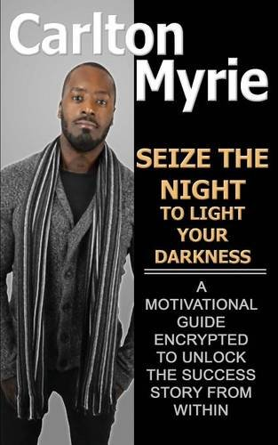 Seize the Night to Light Your Darkness: A Motivational Guide Encrypted to Unlock the Success Story from Within