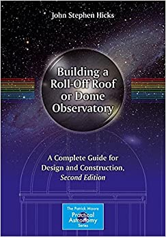 Building a Roll-Off Roof or Dome Observatory: A Complete Guide for Design and Construction (The Patrick Moore Practical Astronomy Series)