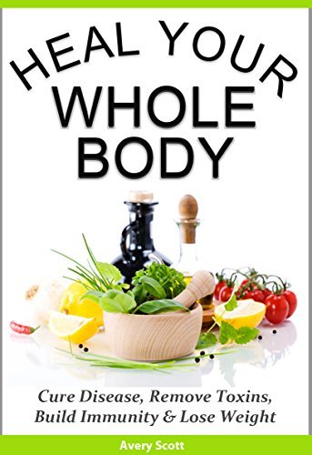 Heal Your Whole Body: Cure Disease, Remove Toxins, Build Immunity & Lose Weight Naturally by [Scott, Avery]