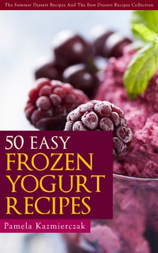 50 Easy Frozen Yogurt Recipes – The Frozen Yogurt Cookbook (The Summer Dessert Recipes And The Best Dessert Recipes Collection 5) by [Kazmierczak, Pamela]