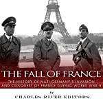 The Fall of France: The History of Nazi Germany's Invasion and Conquest of France During World War II |  Charles River Editors