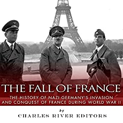 The Fall of France: The History of Nazi Germany's Invasion and Conquest of France During World War II