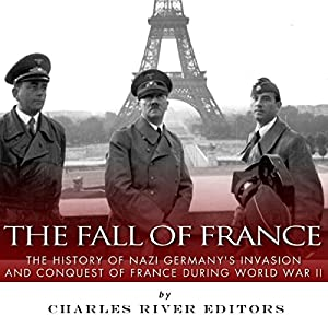 The Fall of France: The History of Nazi Germany's Invasion and Conquest of France During World War II Audiobook