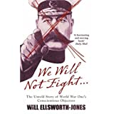We Will Not Fight...: The Untold Story of WW1's Conscientious Objectors
