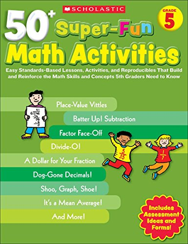 - 50+ Super-Fun Math Activities: Grade 5: Easy Standards-Based Lessons, Activities, and Reproducibles That Build and Reinforce the Math Skills and Concepts 5th Graders Need to Know