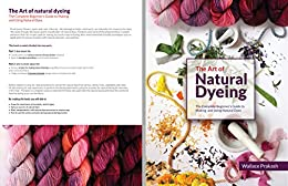 The Art of Natural Dyeing: The Complete Guide Beginner's Guide to Making and Using Natural Dyes by [Prakash, Wallace]
