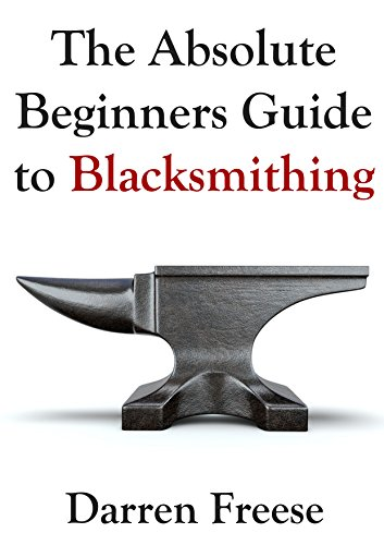 The Absolute Beginners Guide to Blacksmithing by [Freese, Darren]