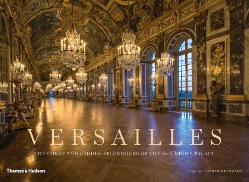 Versailles: The Great and Hidden Splendours of the Sun King's Palace by Thames & Hudson Ltd