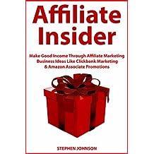 Affiliate Insider: Make Good Income Through Affiliate Marketing Business Ideas Like Clickbank Marketing & Amazon Associate Promotions