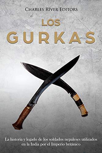 Los Gurkas: La historia y legado de los soldados nepaleses utilizados en la India por el Imperio británico (Spanish Edition)