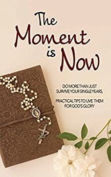The Moment is Now: Do More Than Just Survive Your Single Years, Practical Tips to Live Them for God's Glory by [Hunt, Lisa Marie]