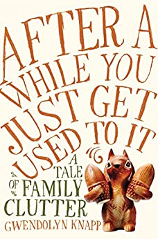 After a While You Just Get Used to It: A Tale of Family Clutter by [Knapp, Gwendolyn]
