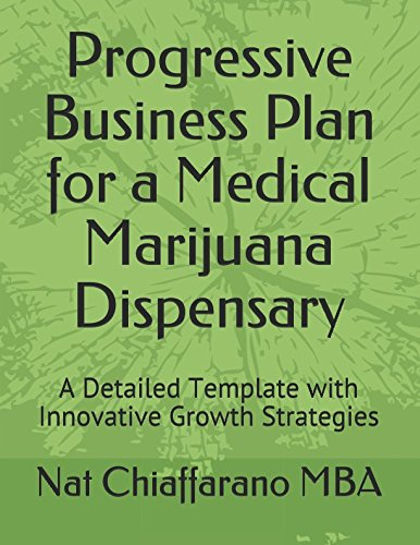 Progressive Business Plan for a Medical Marijuana Dispensary: A Detailed Template with Innovative Growth Strategies (A Start Marijuana Business To How)