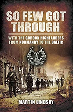 So Few Got Through: With the Gordon Highlanders From Normandy to the Baltic