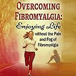 Overcoming Fibromyalgia: Enjoying Life Without the Pain and Fog of Fibromyalgia: FMS, CFS, Fibromyalgia, Chronic Fatigue Syndrome Help, Volume 1 | Kara Aimer