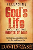 Releasing God's Life Through the Hearts of Men, David Case, 1599793288