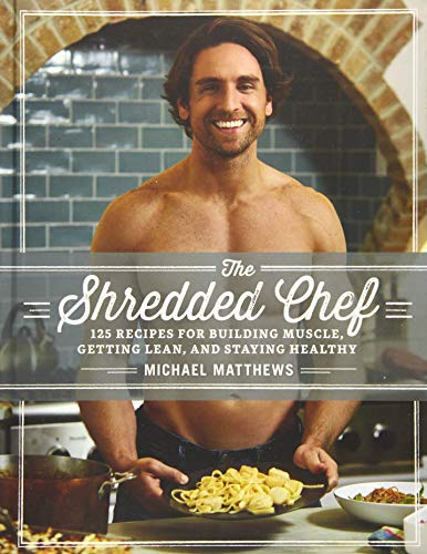 The Shredded Chef: 125 Recipes for Building Muscle, Getting Lean, and Staying Healthy (Third Edition) (High Protein Low Carb Diet Plan For Men)