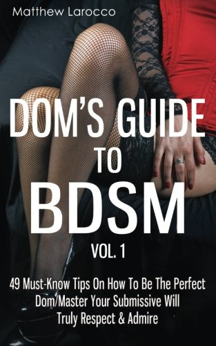 Dom's Guide To BDSM Vol. 1: 49 Must-Know Tips On How To Be The Perfect Dom/Master Your Submissive Will Truly Respect & Admire (Guide to Healthy BDSM) (Volume 1) (1 1 49)