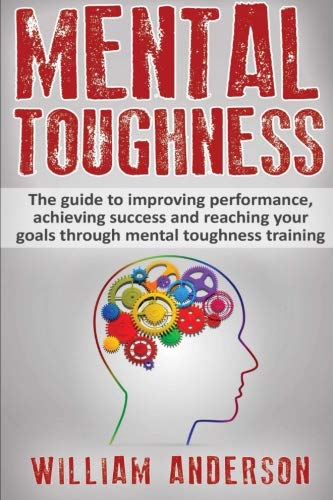 Mental Toughness: The guide to improving performance, achieving success and reaching your goals through mental toughness training (training, secrets, ... world class, sports, golf) (Volume 1)