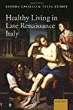 Healthy Living in Late Renaissance Italy, Cavallo, Sandra and Storey, Tessa, 0199678138