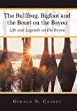 The Bullfrog, Bigfoot and the Beast on the Bayou, Gerald N. Caskey, 1449745229