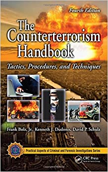 The Counterterrorism Handbook: Tactics, Procedures, and Techniques, Fourth Edition (Practical Aspects of Criminal amp: Forensic Investigations)