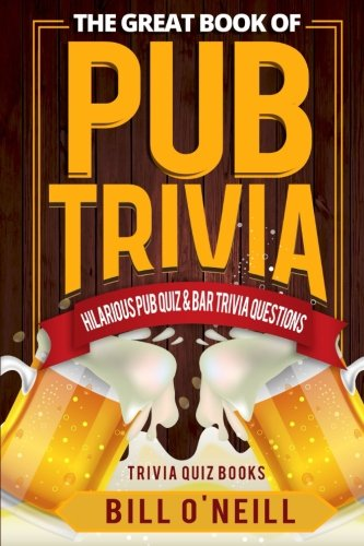 The Great Book of Pub Trivia: Hilarious Pub Quiz & Bar Trivia Questions (Trivia Quiz Books) (Volume 1)