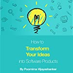 How to Transform Your Ideas into Software Products: A Step-by-Step Guide for Validating Your Ideas and Bringing Them to Life! | Poornima Vijayashanker