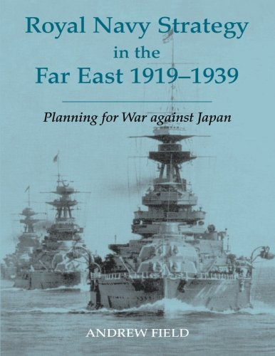 (Royal Navy Strategy in the Far East 1919-1939 (Cass Series: Naval Policy and History))