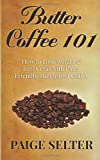 Butter Coffee 101: How to Lose Weight and Feel Great with Paleo Friendly Bulletproof Coffee, Paige Selter, 1500729558