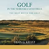 Golf in the Nebraska Sand Hills: The Next Mecca for Golf by Dean G Kratz (2012-11-19)
