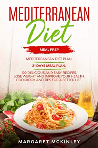 Mediterranean Diet: Meal Prep. Mediterranean Diet Plan. 21 Days Meal Plan. 100 Delicious and Easy Recipes. Lose Weight and Improve your Health. Cookbook and Tips for a Better Life