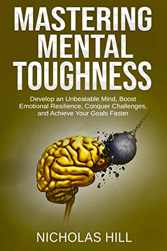 Mastering Mental Toughness: Develop an Unbeatable Mind, Boost Emotional Resilience, Conquer Challenges, and Achieve Your Goals Faster by [Hill, Nicholas]