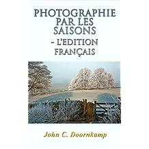 Vol. 10 PHOTOGRAPHIE PAR LES SAISONS (L'Edition Français): le guide ultime (Guides Populaires à Grande Photographie) (French Edition)