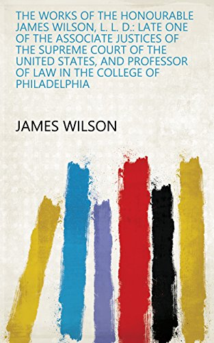 The Works of the Honourable James Wilson, L. L. D.: Late One of the Associate Justices of the Supreme Court of the United States, and Professor of Law in the College of Philadelphia