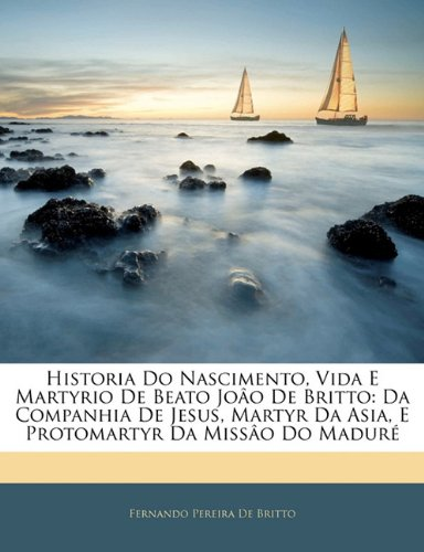 Download Historia Do Nascimento, Vida E Martyrio De Beato Joâo De Britto: Da Companhia De Jesus, Martyr Da Asia, E Protomartyr Da Missâo Do Maduré (Portuguese Edition) PDF
