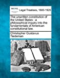 The unwritten constitution of the United States : a philosophical inquiry into the fundamentals of American constitutional Law, Christopher Gustavus Tiedeman, 1117466019