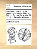 A Sermon Preach'D at the Parish Church of St Mary at Hill, on Sunday December 31 1716 by Andrew Snape, Andrew Snape, 1170599486