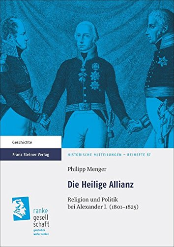 Die Heilige Allianz: Religion und Politik bei Alexander I. (1801-1825) (Historische Mitteilungen, Beihefte)