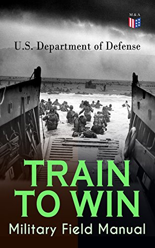 TRAIN TO WIN - Military Field Manual: Principles of Training, The Role of Leaders, Developing the Unit Training Plan, The Army Operations Process, Training ... Training, Command Training Guidance… by [U.S. Department of Defense,]