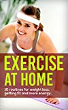 Exercise At Home: 10 Routines for Weight Loss, Fitness and Energy