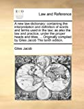 img - for A new law-dictionary: containing the interpretation and definition of words and terms used in the law; as also the law and practice, under the proper ... compiled by Giles Jacob The tenth edition. book / textbook / text book