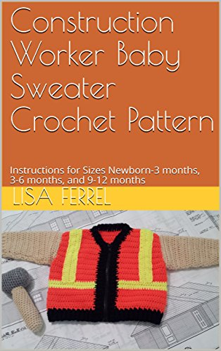 (Construction Worker Baby Sweater Crochet Pattern: Instructions for Sizes Newborn-3 months, 3-6 months, and 9-12)